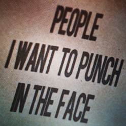 POW! Right in the Kisser: People I want to PUNCH IN THE FACE!