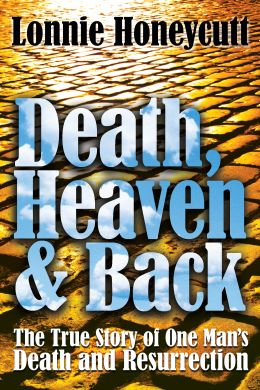 Death, Heaven and Back -- The True Story of One Man's Death and Resurrection by Rev. Lonnie Honeycutt