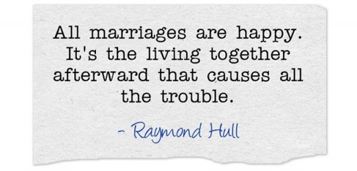 """All marriages are happy. It's the living together afterward that causes all the trouble"" ~Raymond Hull"