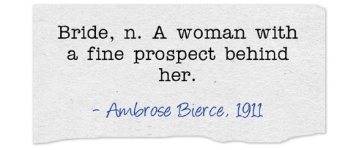"""Bride, n. A woman with a fine prospect behind her."" ~Ambrose Bierce, 1911"