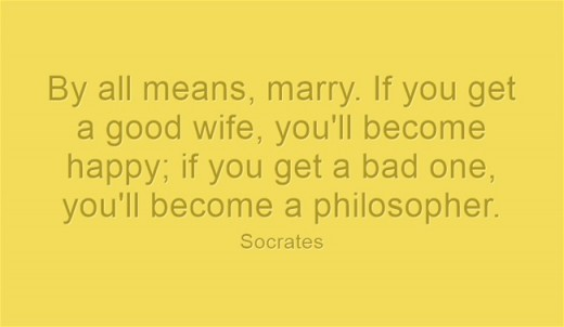 """By all means, marry. If you get a good wife, you'll become happy; if you get a bad one, you'll become a philosopher."" ~ Socrates"