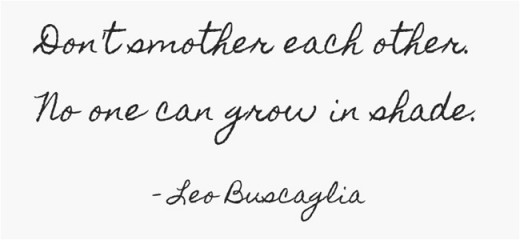 """Don't smother each other. No one can grow in shade."" ~Leo Buscaglia"