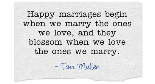 """Happy marriages begin when we marry the ones we love, and they blossom when we love the ones we marry."" ~ Tom Mullen"
