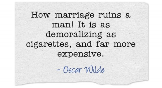 """""""How marriage ruins a man! It is as demoralizing as cigarettes, and far more expensive."""" ~ Oscar Wilde"""