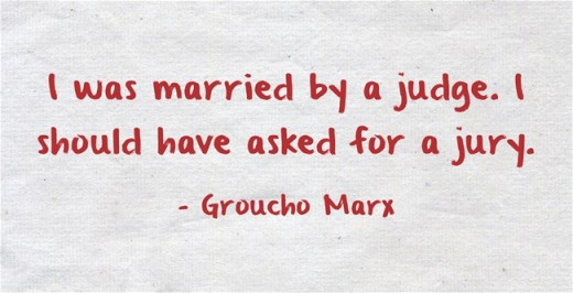 """I was married by a judge. I should have asked for a jury."" ~Groucho Marx"