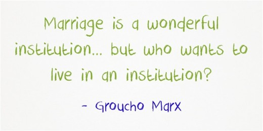"""Marriage is a wonderful institution ... but who wants to live in an institution?"" ~Groucho Marx"