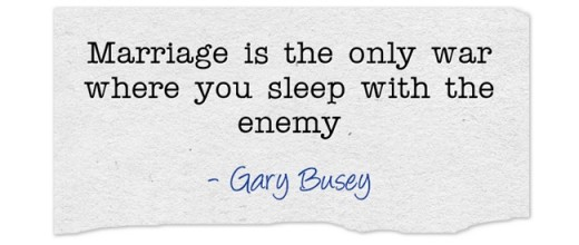 """Marriage is the only war where you sleep with the enemy."" ~ Gary Busey"