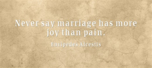 """Never say marriage has more joy than pain."" ~ Euripedes Alcestis"