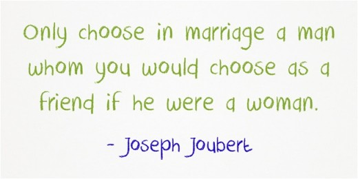 """Only choose in marriage a man whom you would choose as a friend if he were a woman."" ~Joseph Joubert"