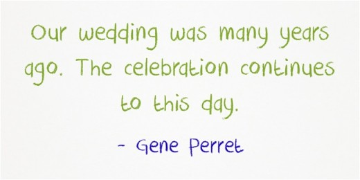 """Our wedding was many years ago. The celebration continues to this day."" ~Gene Perret"