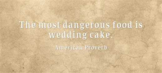"""The most dangerous food is wedding cake."" ~American Proverb"