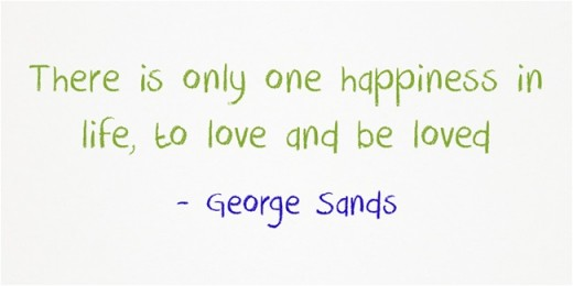 """There is only one happiness in life, to love and be loved."" ~ George Sands"