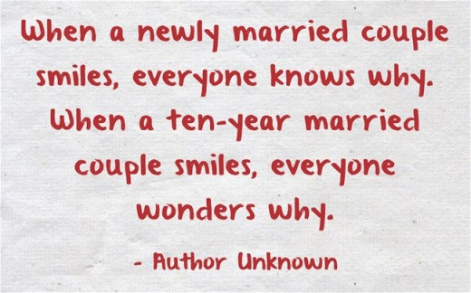 """When a newly married couple smiles, everyone knows why. When a ten-year married couple smiles, everyone wonders why."" ~ Author Unknown"