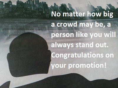 No matter how big a crowd may be, a person like you will always stand out. Congratulations on your promotion!