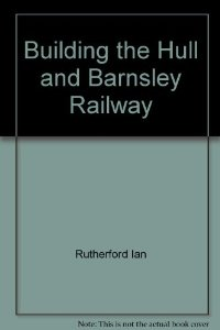 Building the Hull & Barnsley Railway by Ian Rutherford