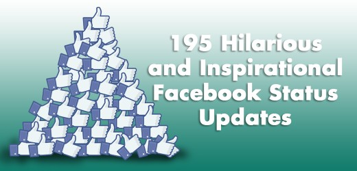 "Here are some hilarious and inspirational Facebook updates that are sure to draw ""likes"" from your friends."