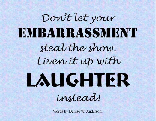 The best way to deal with embarrassment is laughter.