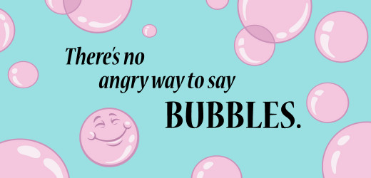 "There's no angry way to say ""bubbles."""