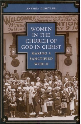 Women in the Church of God in Christ: Making a Sanctified World by Anthea D Butler