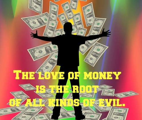 The love of money and the ensuing greed are at the root of many evils.