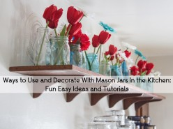 Ways to Use and Decorate With Mason Jars in the Kitchen: Fun Easy Ideas and Tutorials
