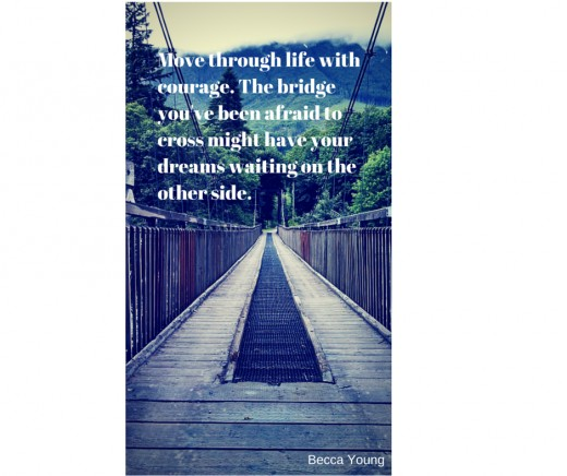 Move through life with courage. The bridge that you've been afraid to cross might have your dreams waiting on the other side.