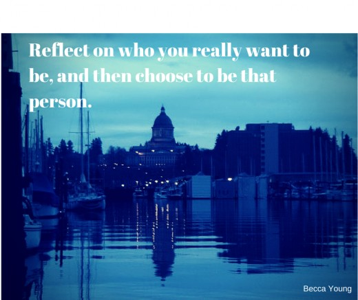 Reflect on who you really want to be, and then choose to be that person.
