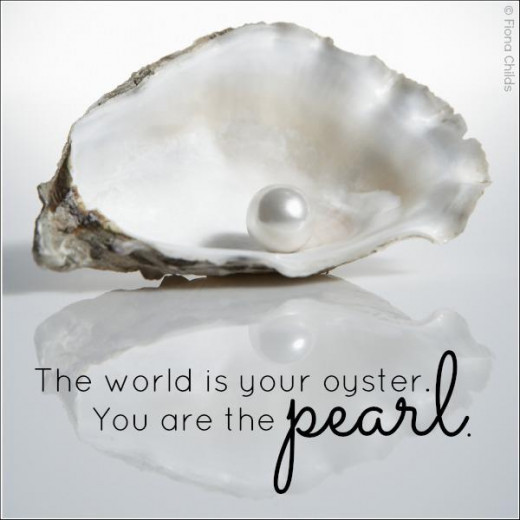 The world is your oyster, you are the Pearl.