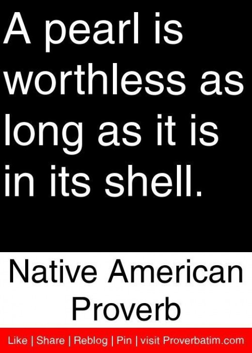 A pearl is worthless as long as it is in its shell. -- Native American Proverb