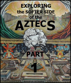 Exploring the Softer Side of the Aztecs, Part One