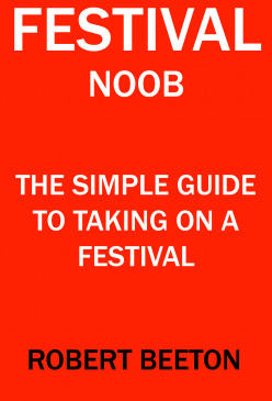 Festival Noob The Simple Guide To Taking On A Festival