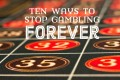 Gambling Addiction: Ten Ways to Stop Forever