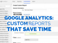 6 Amazing Custom Google Analytics Reports That Will Save You Time