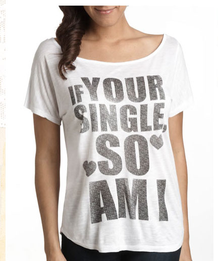 You might be single for quite  a while with that t-shirt.