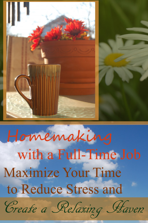 Homemaking with a Full Time Job-Maximize Your Time to Reduce Stress and Create a Relaxing Haven