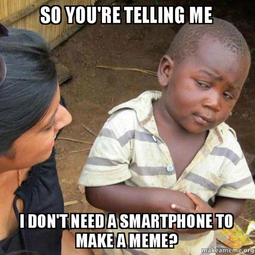 Requiring a smartphone to make memes was probably the biggest lie told to humanity.