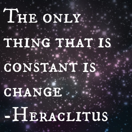 "The only thing that is constant is change"" Heraclitus"