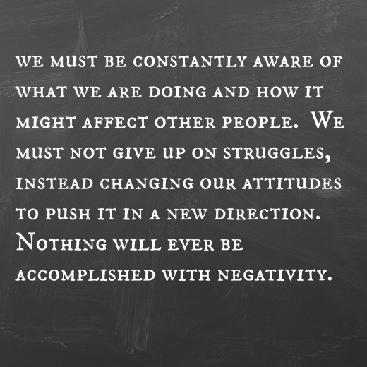 """We must be constantly aware of what we are doing and how it might affect other people.  We must not give up on struggles, instead changing our attitudes to push it in a new direction.  Nothing will ever be accomplished with negativity."" E. Barrett"