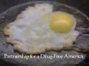"""Public Service Announce """"This is your brain on drugs.""""  An attempt to scare kids from doing drugs."""