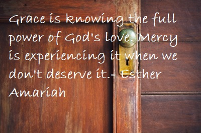 Grace is knowing the full power of God's love, Mercy is experiencing it when we don't deserve it.