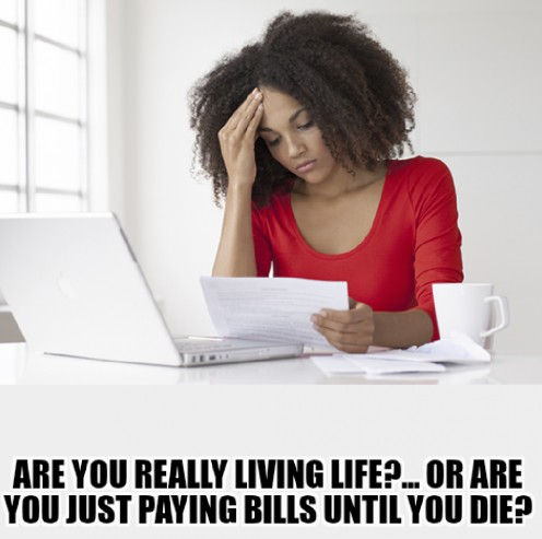Are You Living Life or are You Just Paying Bills Until You Die?