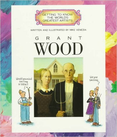 Grant Wood (Getting to Know the World's Greatest Artists) by Mike Venezia
