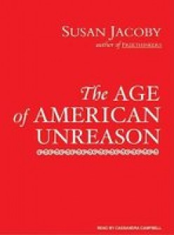 The Age of American Unreason by Susan Jacoby: Part Five: A Book Review