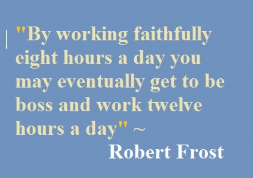 By working faithfully eight hours a day you may eventually get to be boss and work twelve hours a day.  Robert Frost