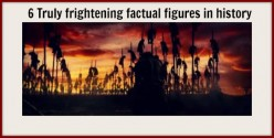 6 Truly frightening factual figures in history