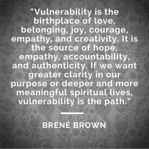 """Vulnerability is the birthplace of love, belonging, joy, courage, empathy, and creativity. It is the source of hope, empathy, accountability, and authenticity. If we want greater clarity in our purpose or deeper and more meaningful spiritual lives,"