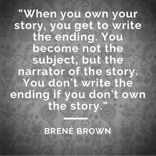 """When you own your story, you get to write the ending. You become not the subject, but the narrator of the story. You don't write the ending if you don't own the story."""