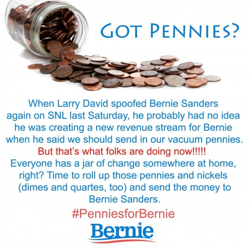 When Larry David spoofed Bernie Sanders on SNL, he probably had no idea he was creating a new revenue stream for Bernie when he said we should send in our vacuum pennies. That's what folks are doing now. Everyone has a jar of change at home, right?