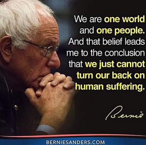 """We are one world and one people. And that believe leads me to the conclusion that we just cannot turn our backs on human suffering."" - Bernie Sanders."