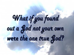Hypothetical Question: What if it were proven there's only one true God and It wasn't your God?